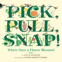 Pick, Pull, Snap! Where Once a Flower Bloomed illustrated by Lindsay Barrett George